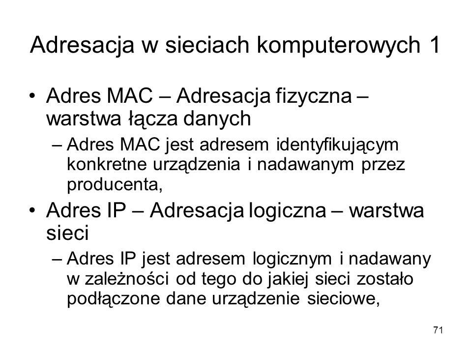 71 Adresacja w sieciach komputerowych 1 Adres MAC – Adresacja fizyczna – warstwa łącza danych –Adres MAC jest adresem identyfikującym konkretne urządz