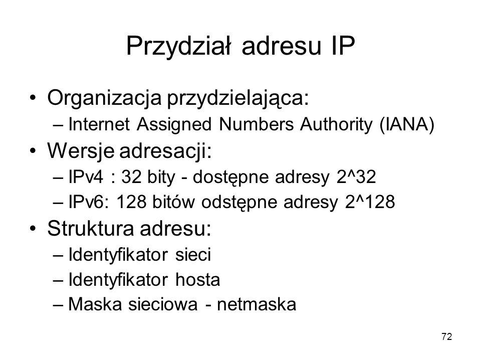 72 Przydział adresu IP Organizacja przydzielająca: –Internet Assigned Numbers Authority (IANA) Wersje adresacji: –IPv4 : 32 bity - dostępne adresy 2^3