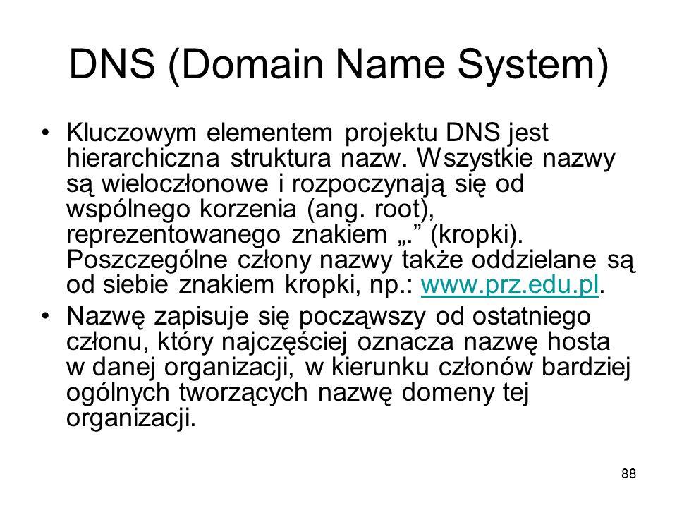 88 DNS (Domain Name System) Kluczowym elementem projektu DNS jest hierarchiczna struktura nazw. Wszystkie nazwy są wieloczłonowe i rozpoczynają się od