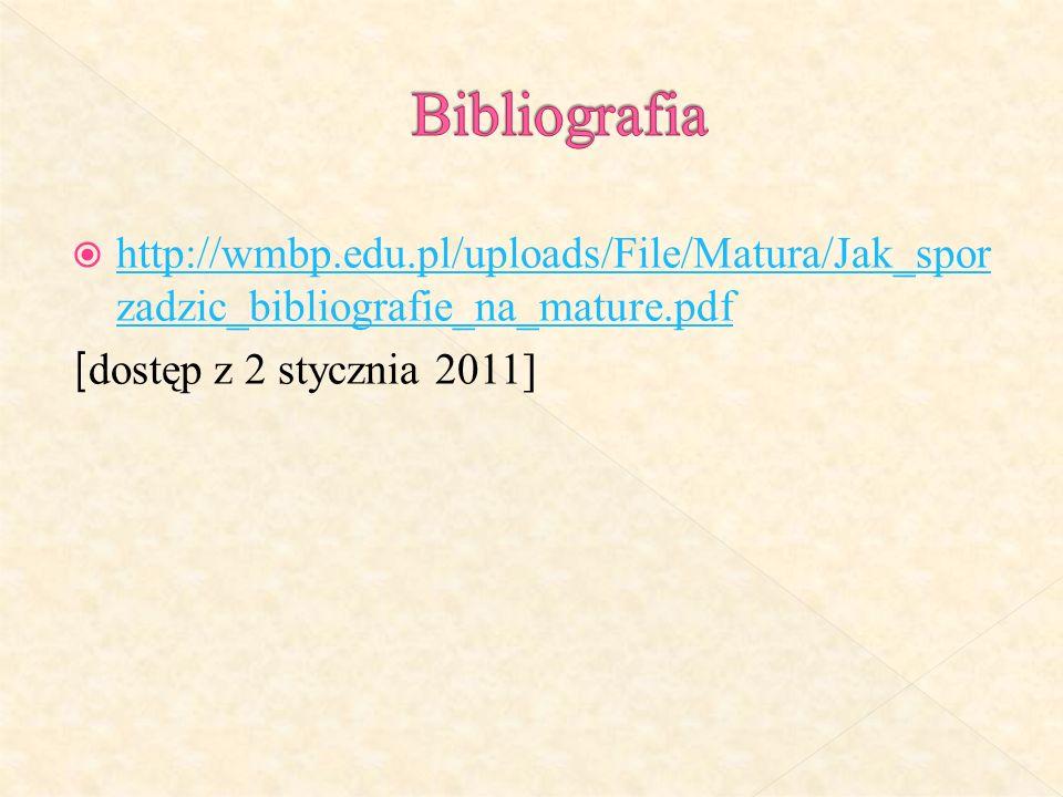 http://wmbp.edu.pl/uploads/File/Matura/Jak_spor zadzic_bibliografie_na_mature.pdf http://wmbp.edu.pl/uploads/File/Matura/Jak_spor zadzic_bibliografie_na_mature.pdf [ dostęp z 2 stycznia 2011]