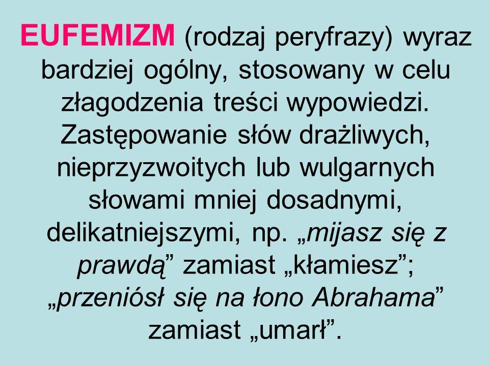 EUFEMIZM (rodzaj peryfrazy) wyraz bardziej ogólny, stosowany w celu złagodzenia treści wypowiedzi. Zastępowanie słów drażliwych, nieprzyzwoitych lub w