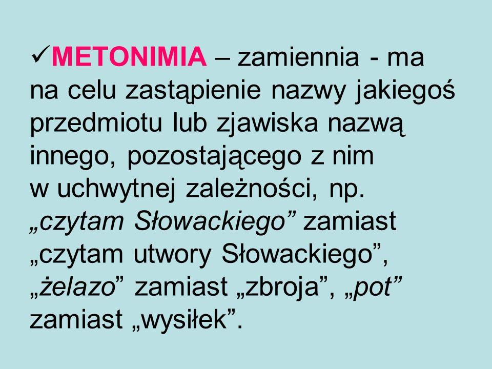 METONIMIA – zamiennia - ma na celu zastąpienie nazwy jakiegoś przedmiotu lub zjawiska nazwą innego, pozostającego z nim w uchwytnej zależności, np. cz