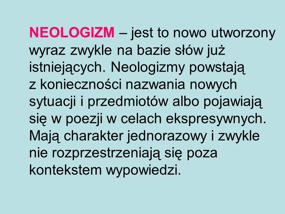 NEOLOGIZM – jest to nowo utworzony wyraz zwykle na bazie słów już istniejących. Neologizmy powstają z konieczności nazwania nowych sytuacji i przedmio