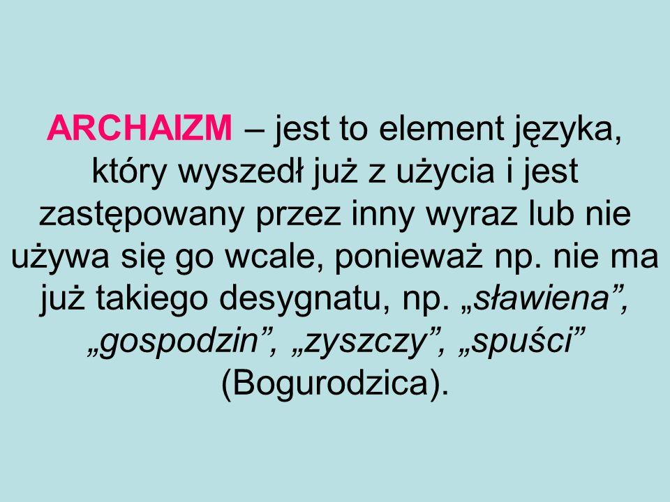 ARCHAIZM – jest to element języka, który wyszedł już z użycia i jest zastępowany przez inny wyraz lub nie używa się go wcale, ponieważ np. nie ma już