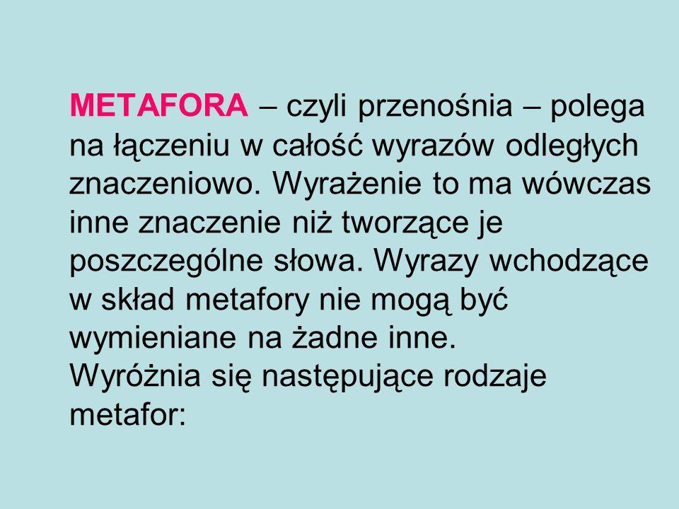 METAFORA – czyli przenośnia – polega na łączeniu w całość wyrazów odległych znaczeniowo. Wyrażenie to ma wówczas inne znaczenie niż tworzące je poszcz