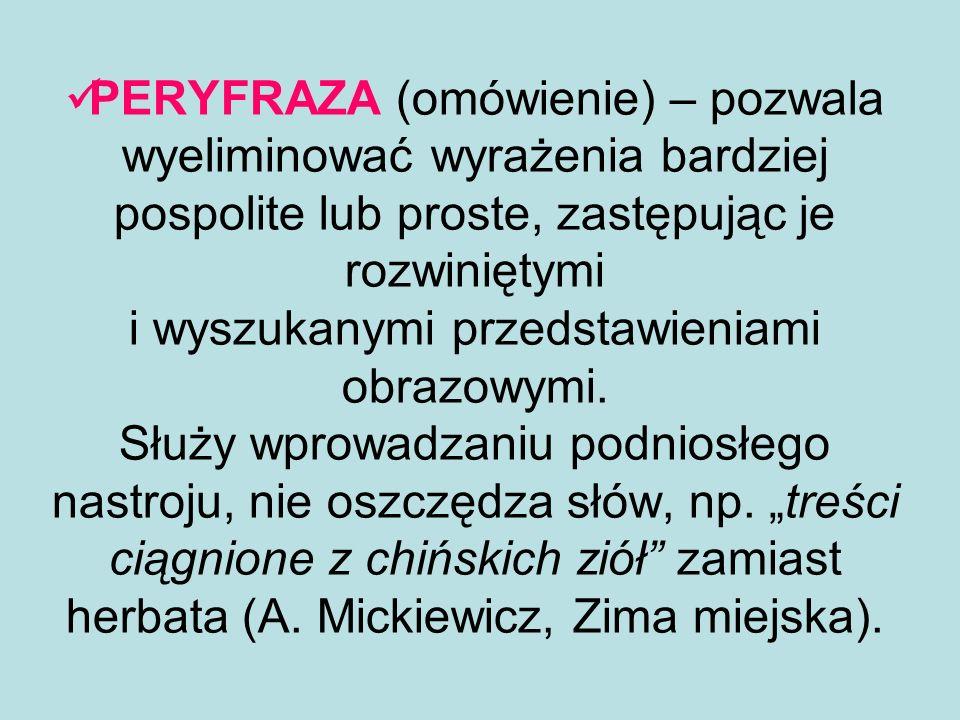 PERYFRAZA (omówienie) – pozwala wyeliminować wyrażenia bardziej pospolite lub proste, zastępując je rozwiniętymi i wyszukanymi przedstawieniami obrazo