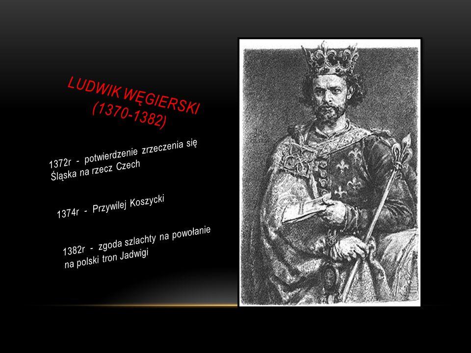 LUDWIK WĘGIERSKI (1370-1382) 1372r - potwierdzenie zrzeczenia się Śląska na rzecz Czech 1374r - Przywilej Koszycki 1382r - zgoda szlachty na powołanie na polski tron Jadwigi