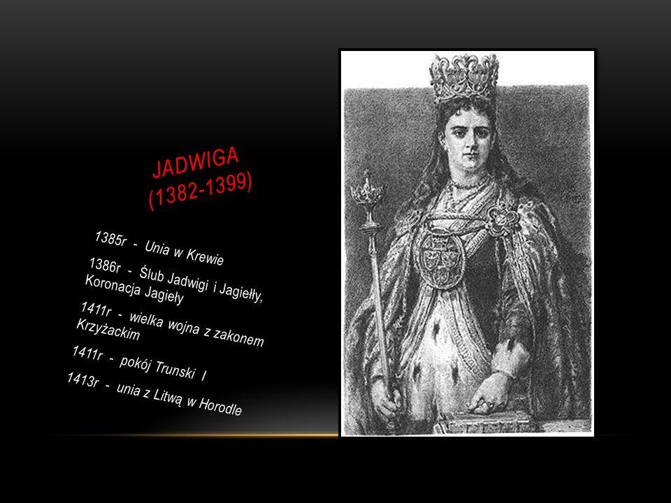 JADWIGA (1382-1399) 1385r - Unia w Krewie 1386r - Ślub Jadwigi i Jagiełły, Koronacja Jagieły 1411r - wielka wojna z zakonem Krzyżackim 1411r - pokój Trunski I 1413r - unia z Litwą w Horodle