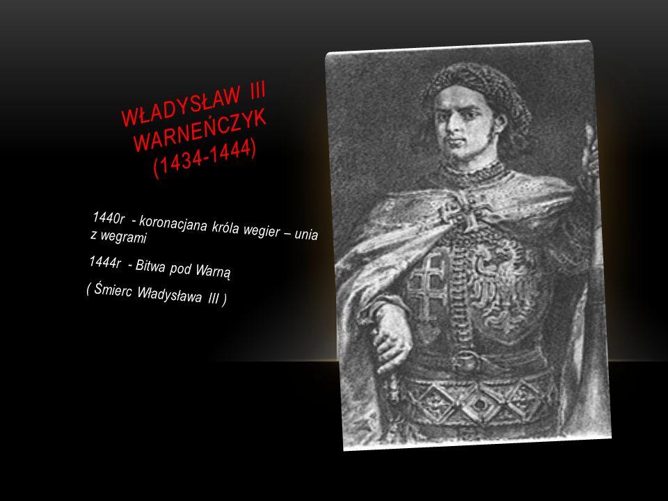 WŁADYSŁAW III WARNEŃCZYK (1434-1444) 1440r - koronacjana króla wegier – unia z wegrami 1444r - Bitwa pod Warną ( Śmierc Władysława III )