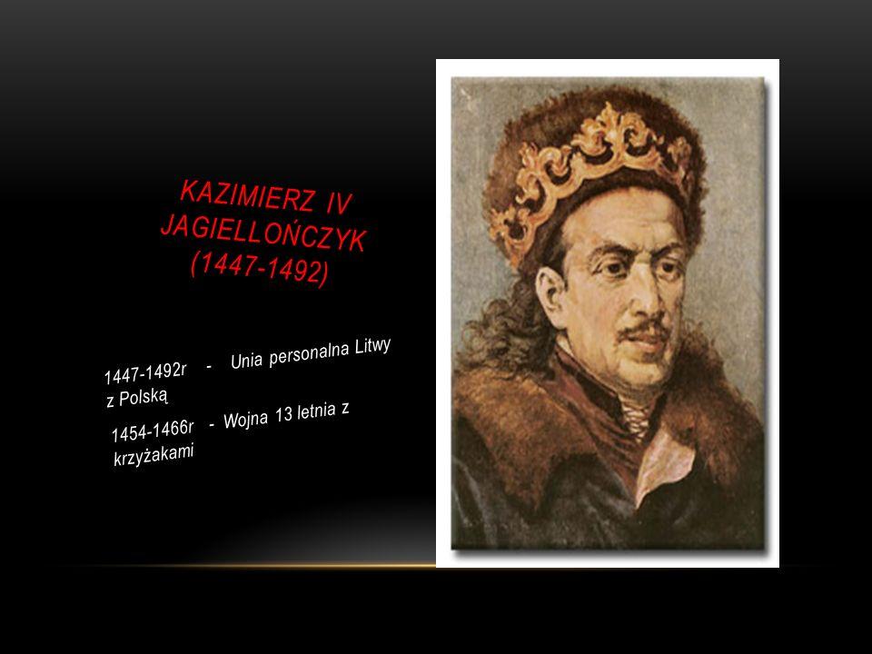 KAZIMIERZ IV JAGIELLOŃCZYK (1447-1492) 1447-1492r - Unia personalna Litwy z Polską 1454-1466r - Wojna 13 letnia z krzyżakami