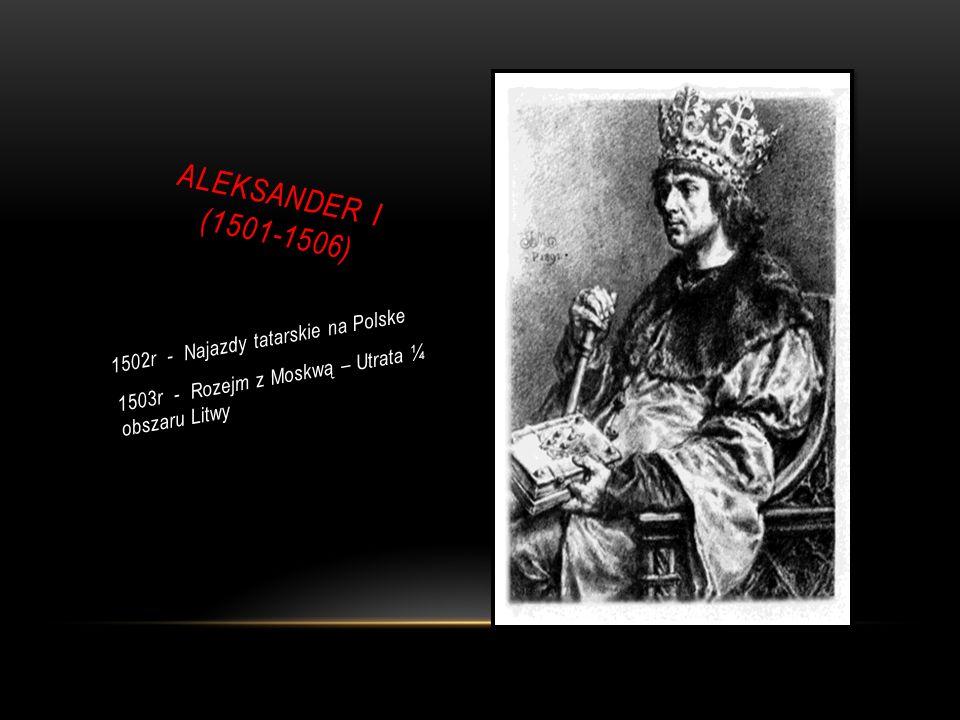 ALEKSANDER I (1501-1506) 1502r - Najazdy tatarskie na Polske 1503r - Rozejm z Moskwą – Utrata ¼ obszaru Litwy