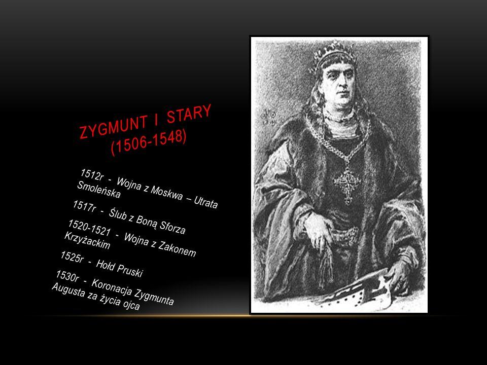 ZYGMUNT I STARY (1506-1548) 1512r - Wojna z Moskwa – Utrata Smoleńska 1517r - Ślub z Boną Sforza 1520-1521 - Wojna z Zakonem Krzyżackim 1525r - Hołd Pruski 1530r - Koronacja Zygmunta Augusta za życia ojca