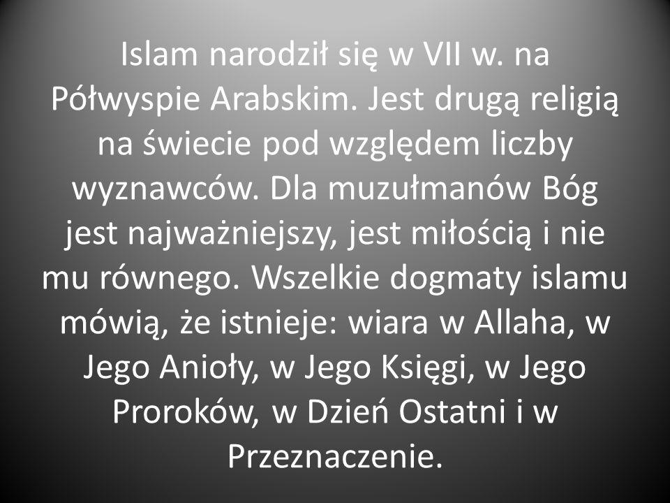 Islam narodził się w VII w. na Półwyspie Arabskim. Jest drugą religią na świecie pod względem liczby wyznawców. Dla muzułmanów Bóg jest najważniejszy,