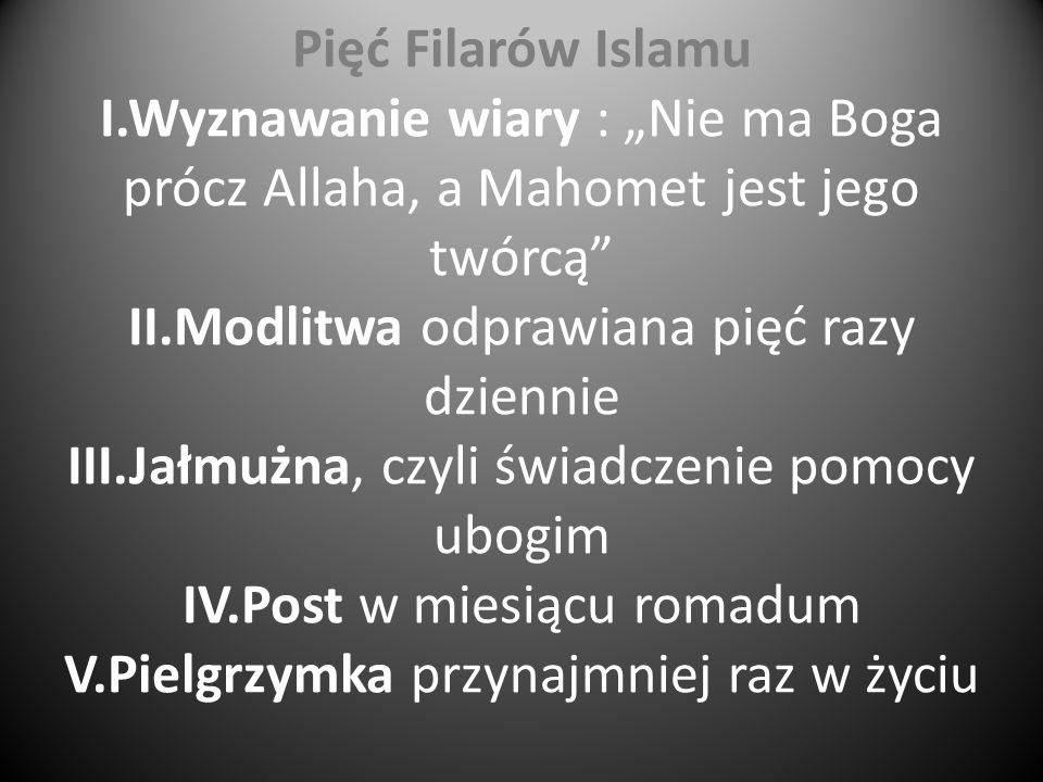 Pięć Filarów Islamu I.Wyznawanie wiary : Nie ma Boga prócz Allaha, a Mahomet jest jego twórcą II.Modlitwa odprawiana pięć razy dziennie III.Jałmużna,