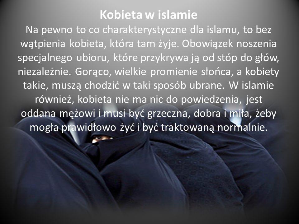 Kobieta w islamie Na pewno to co charakterystyczne dla islamu, to bez wątpienia kobieta, która tam żyje. Obowiązek noszenia specjalnego ubioru, które