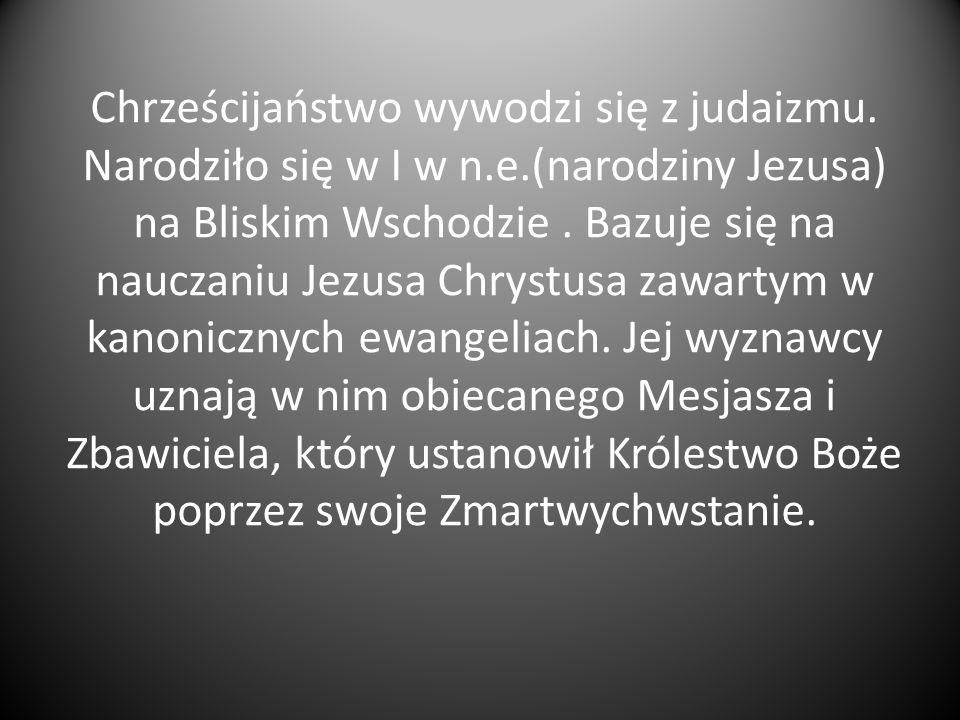 Chrześcijaństwo wywodzi się z judaizmu. Narodziło się w I w n.e.(narodziny Jezusa) na Bliskim Wschodzie. Bazuje się na nauczaniu Jezusa Chrystusa zawa