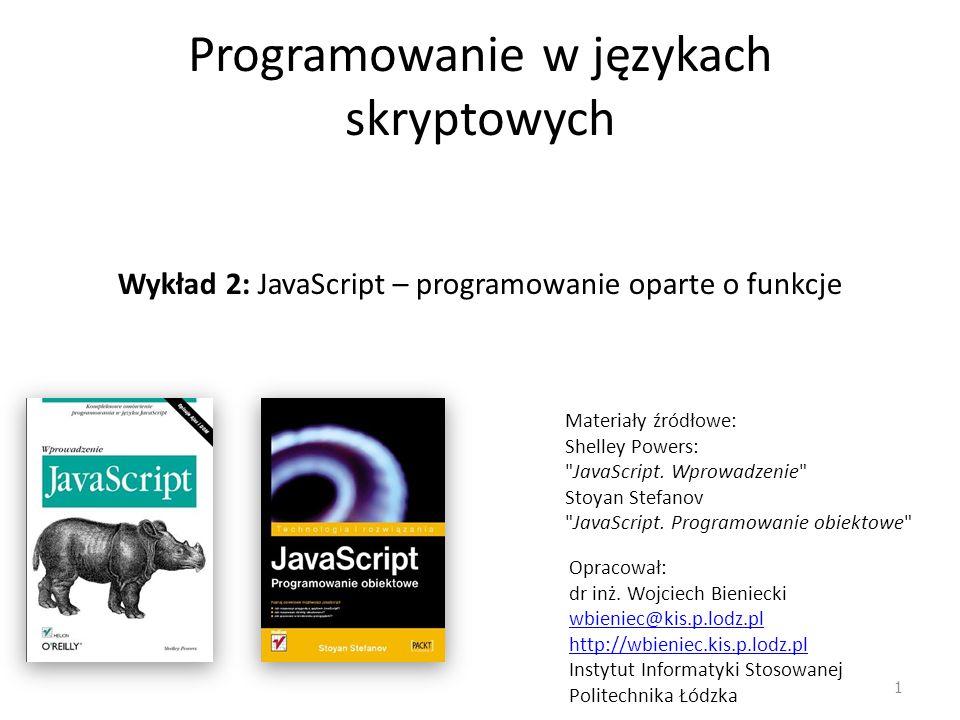 Programowanie w językach skryptowych Wykład 2: JavaScript – programowanie oparte o funkcje Opracował: dr inż. Wojciech Bieniecki wbieniec@kis.p.lodz.p