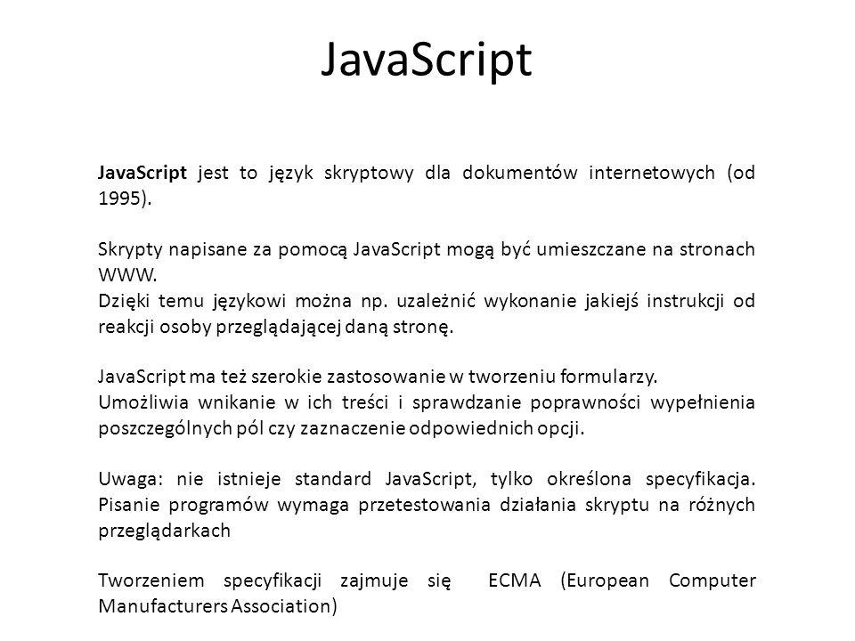 JavaScript JavaScript jest to język skryptowy dla dokumentów internetowych (od 1995). Uwaga: nie istnieje standard JavaScript, tylko określona specyfi