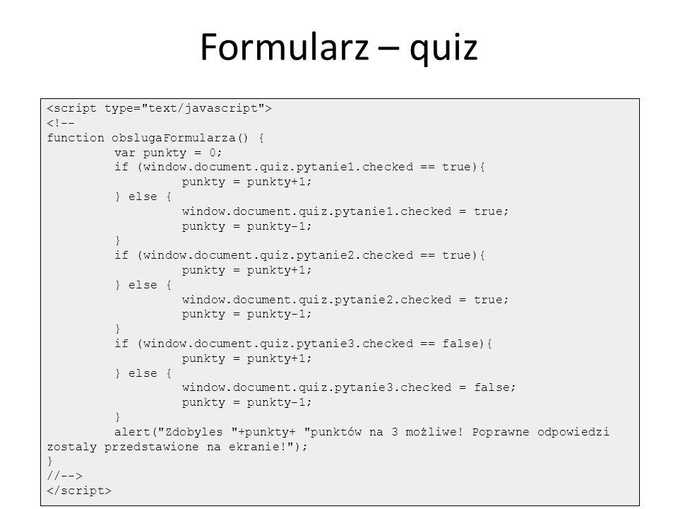 Formularz – quiz <!-- function obslugaFormularza() { var punkty = 0; if (window.document.quiz.pytanie1.checked == true){ punkty = punkty+1; } else { w