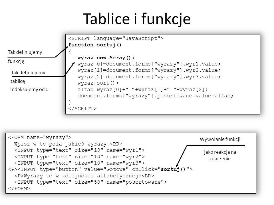 Wpisz w te pola jakieś wyrazy. Wyrazy te w kolejności alfabetycznej: function sortuj() { wyraz=new Array(); wyraz[0]=document.forms[