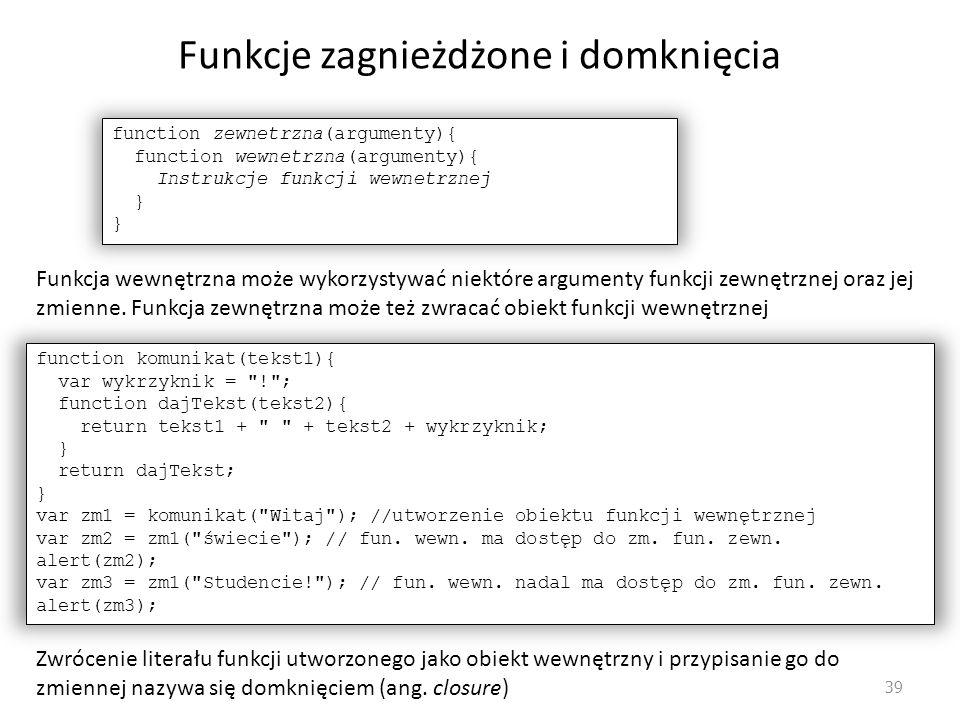 Funkcje zagnieżdżone i domknięcia 39 function zewnetrzna(argumenty){ function wewnetrzna(argumenty){ Instrukcje funkcji wewnetrznej } Funkcja wewnętrz