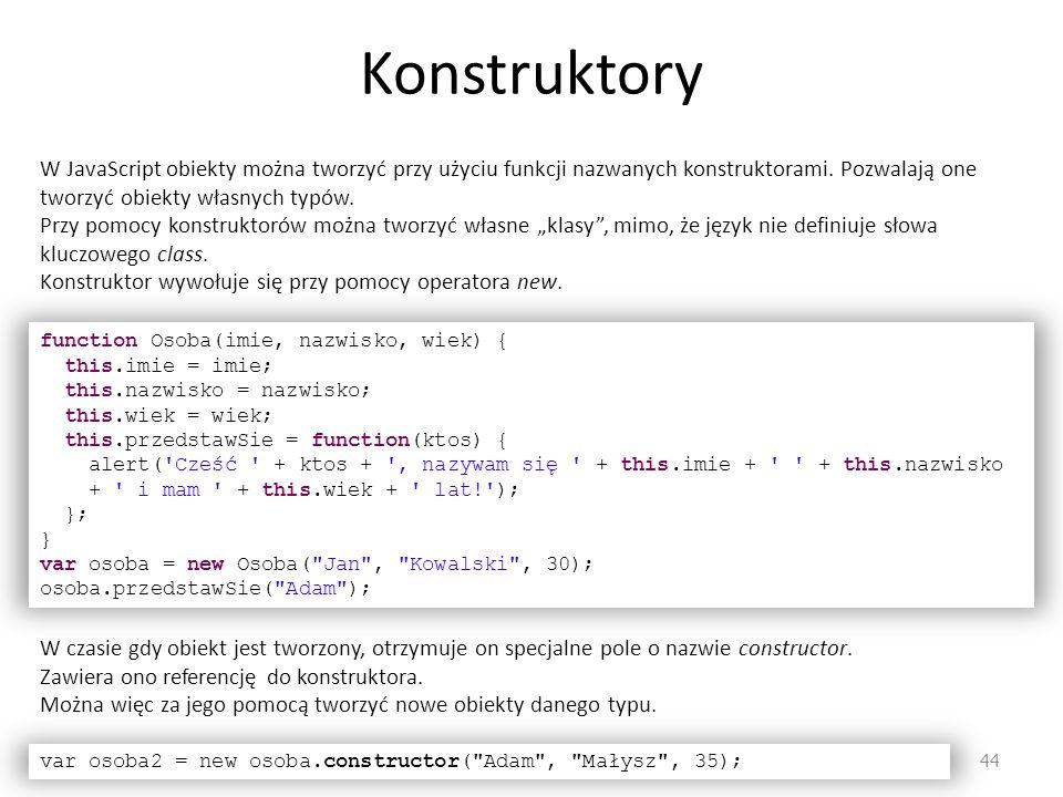 Konstruktory 44 W JavaScript obiekty można tworzyć przy użyciu funkcji nazwanych konstruktorami. Pozwalają one tworzyć obiekty własnych typów. Przy po