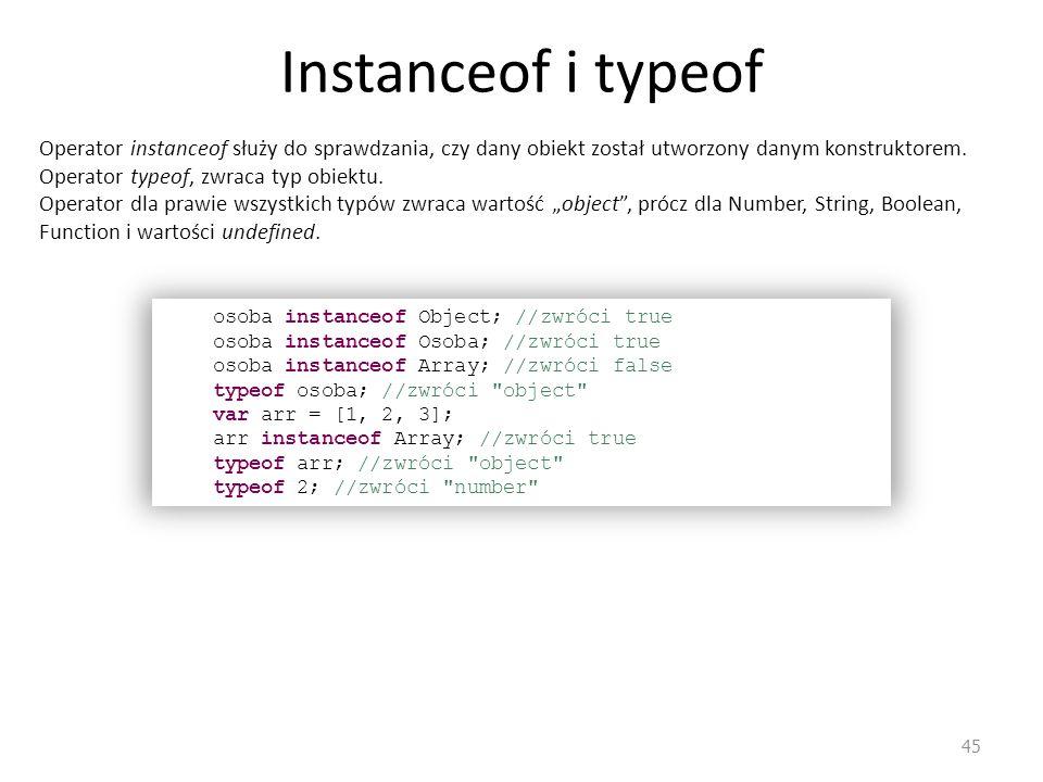 Instanceof i typeof 45 Operator instanceof służy do sprawdzania, czy dany obiekt został utworzony danym konstruktorem. Operator typeof, zwraca typ obi