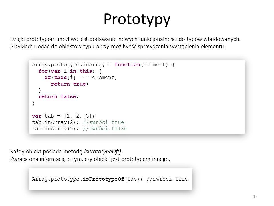 Prototypy 47 Dzięki prototypom możliwe jest dodawanie nowych funkcjonalności do typów wbudowanych. Przykład: Dodać do obiektów typu Array możliwość sp