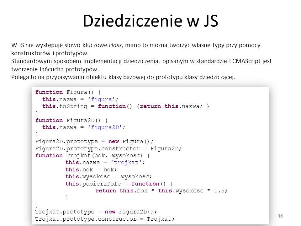 Dziedziczenie w JS 48 W JS nie występuje słowo kluczowe class, mimo to można tworzyć własne typy przy pomocy konstruktorów i prototypów. Standardowym
