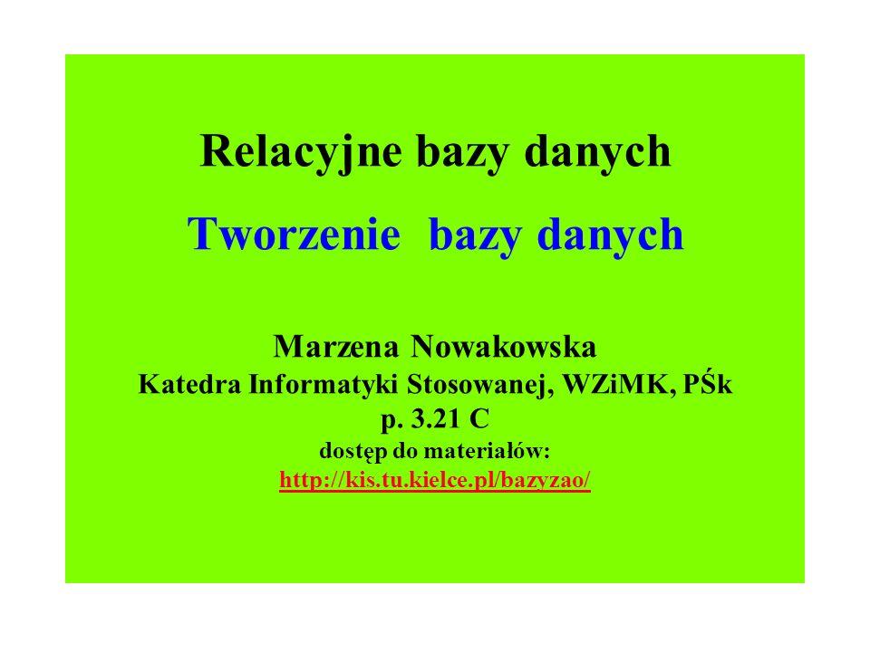 Relacyjne bazy danych Tworzenie bazy danych Marzena Nowakowska Katedra Informatyki Stosowanej, WZiMK, PŚk p.