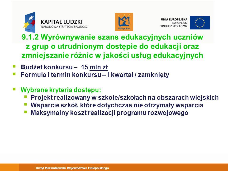 Urząd Marszałkowski Województwa Małopolskiego 9.1.2 Wyrównywanie szans edukacyjnych uczniów z grup o utrudnionym dostępie do edukacji oraz zmniejszanie różnic w jakości usług edukacyjnych Budżet konkursu – 15 mln zł Formuła i termin konkursu – I kwartał / zamknięty Wybrane kryteria dostępu: Projekt realizowany w szkole/szkołach na obszarach wiejskich Wsparcie szkół, które dotychczas nie otrzymały wsparcia Maksymalny koszt realizacji programu rozwojowego