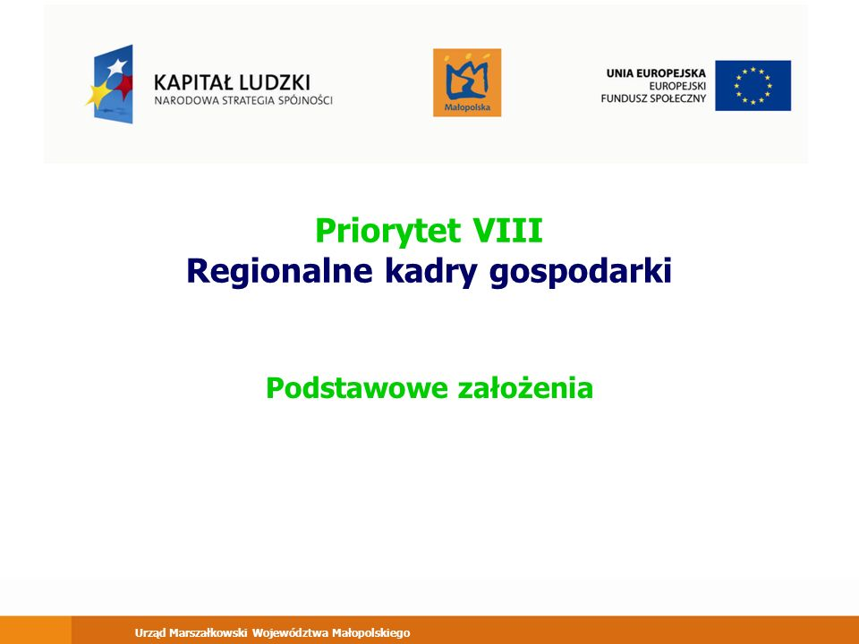 Urząd Marszałkowski Województwa Małopolskiego Priorytet VIII Regionalne kadry gospodarki Podstawowe założenia