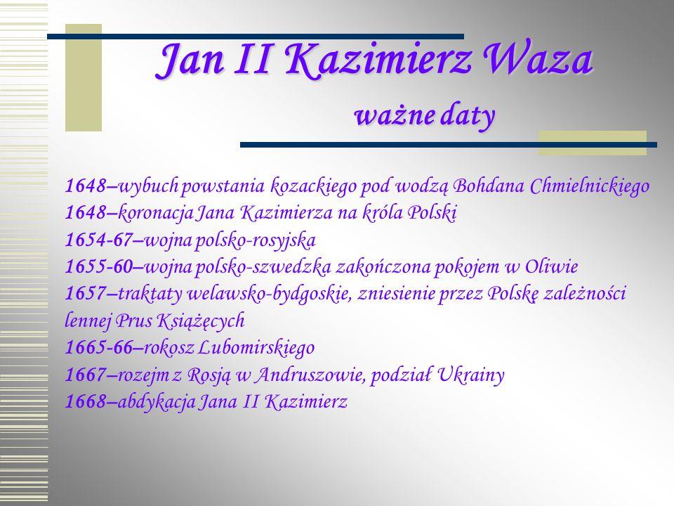 Jan II Kazimierz Waza ważne daty 1648–wybuch powstania kozackiego pod wodzą Bohdana Chmielnickiego 1648–koronacja Jana Kazimierza na króla Polski 1654