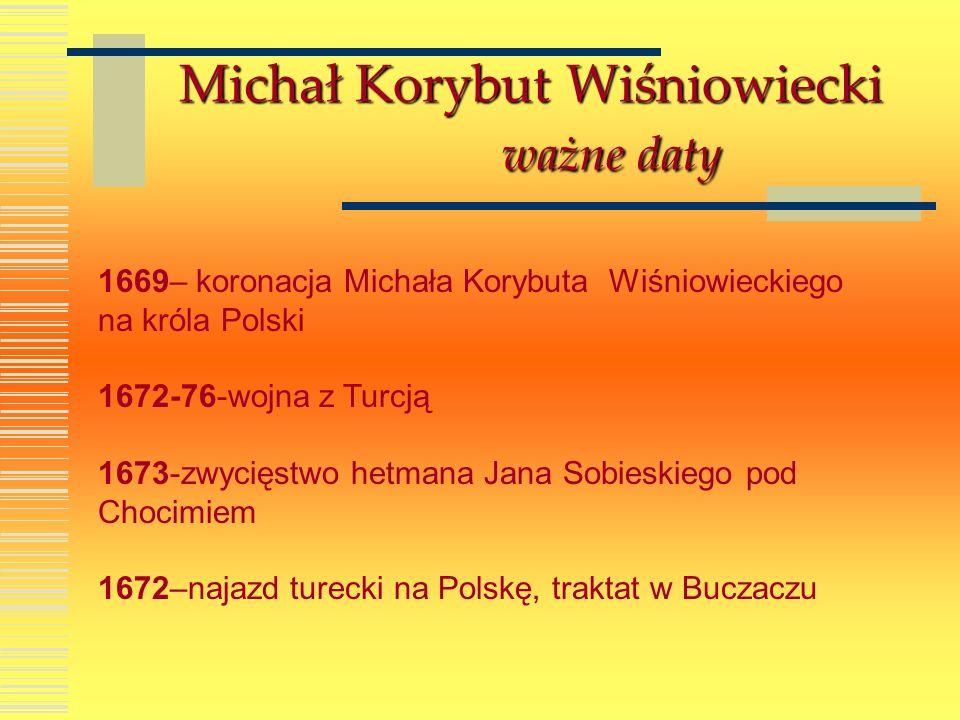 Michał Korybut Wiśniowiecki ważne daty 1669– koronacja Michała Korybuta Wiśniowieckiego na króla Polski 1672-76-wojna z Turcją 1673-zwycięstwo hetmana