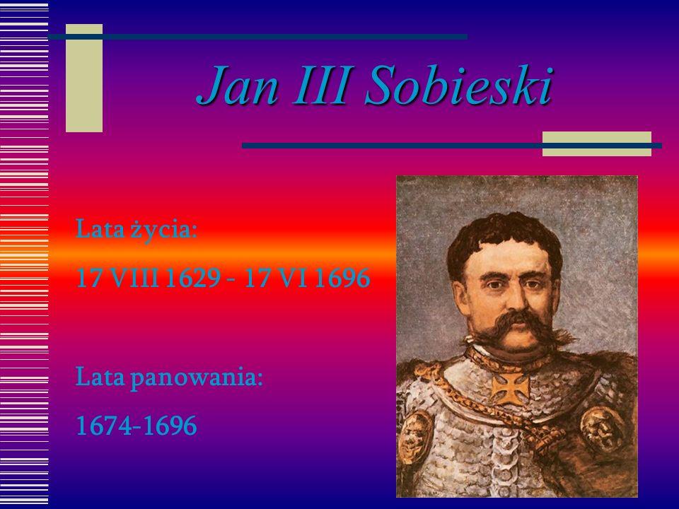 Jan III Sobieski Lata życia: 17 VIII 1629 - 17 VI 1696 Lata panowania: 1674-1696