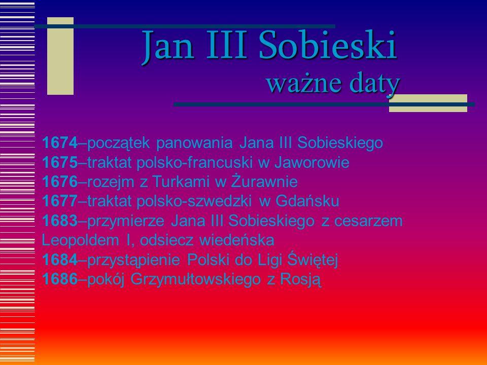 Jan III Sobieski ważne daty 1674–początek panowania Jana III Sobieskiego 1675–traktat polsko-francuski w Jaworowie 1676–rozejm z Turkami w Żurawnie 16