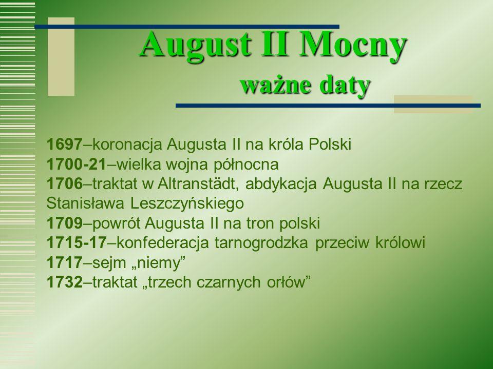 August II Mocny ważne daty 1697–koronacja Augusta II na króla Polski 1700-21–wielka wojna północna 1706–traktat w Altranstädt, abdykacja Augusta II na