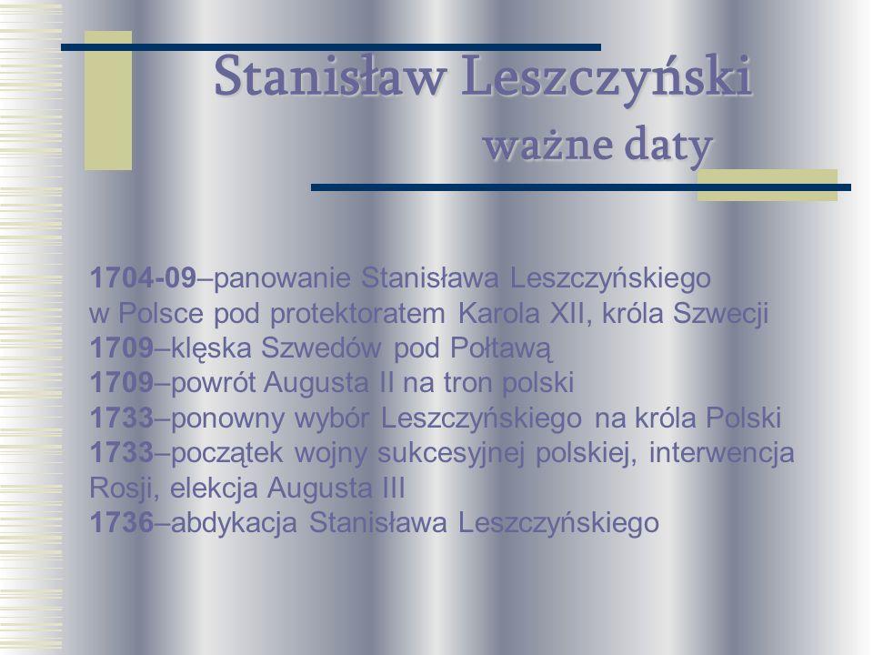Stanisław Leszczyński ważne daty 1704-09–panowanie Stanisława Leszczyńskiego w Polsce pod protektoratem Karola XII, króla Szwecji 1709–klęska Szwedów
