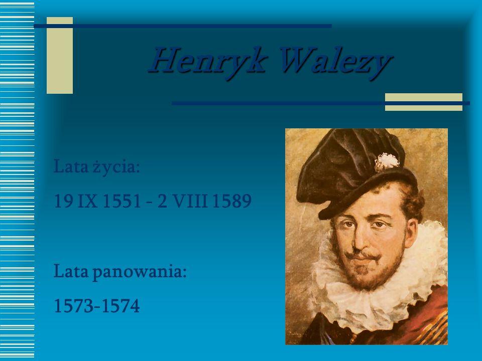 Henryk Walezy Lata życia: 19 IX 1551 - 2 VIII 1589 Lata panowania: 1573-1574