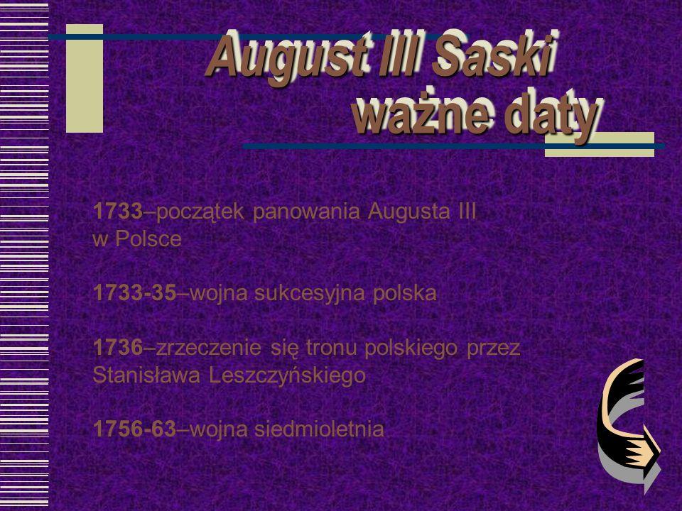August III Saski ważne daty August III Saski ważne daty 1733–początek panowania Augusta III w Polsce 1733-35–wojna sukcesyjna polska 1736–zrzeczenie s