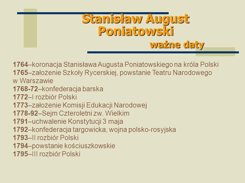Stanisław August Poniatowski ważne daty 1764–koronacja Stanisława Augusta Poniatowskiego na króla Polski 1765–założenie Szkoły Rycerskiej, powstanie T