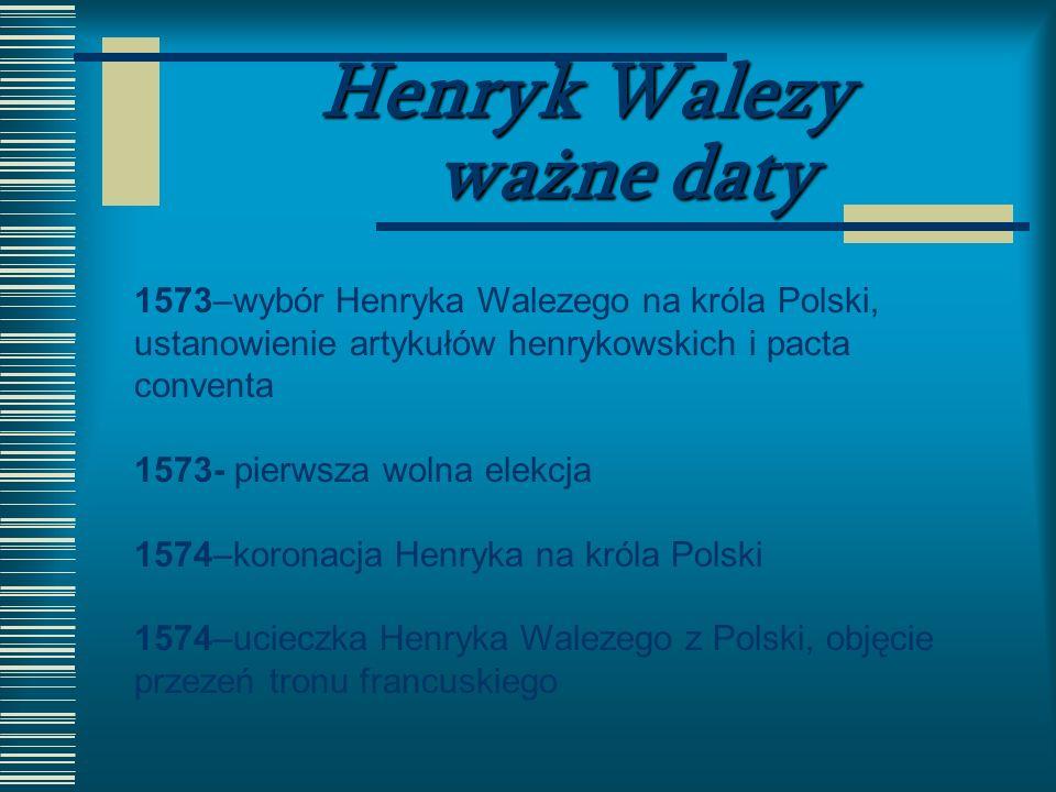 Henryk Walezy ważne daty 1573–wybór Henryka Walezego na króla Polski, ustanowienie artykułów henrykowskich i pacta conventa 1573- pierwsza wolna elekc