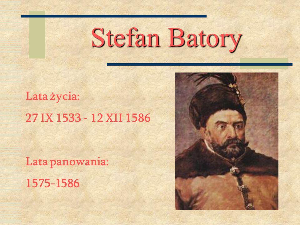 Stefan Batory Lata życia: 27 IX 1533 - 12 XII 1586 Lata panowania: 1575-1586