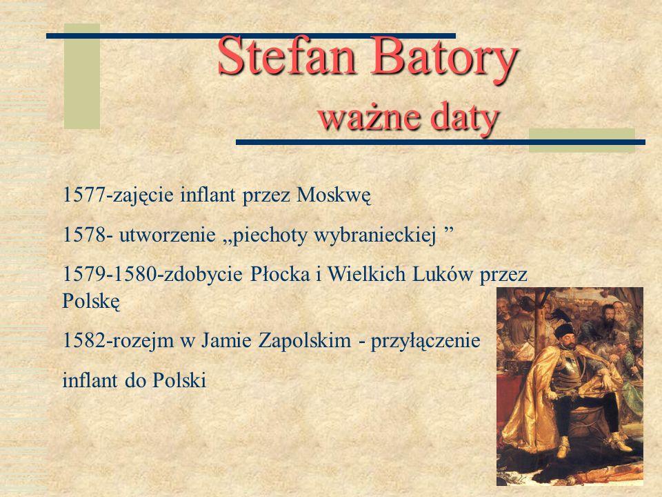 Stefan Batory ważne daty 1577-zajęcie inflant przez Moskwę 1578- utworzenie piechoty wybranieckiej 1579-1580-zdobycie Płocka i Wielkich Luków przez Po