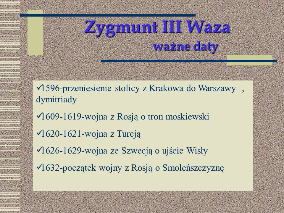 Zygmunt III Waza ważne daty 1596-przeniesienie stolicy z Krakowa do Warszawy, dymitriady 1609-1619-wojna z Rosją o tron moskiewski 1620-1621-wojna z T