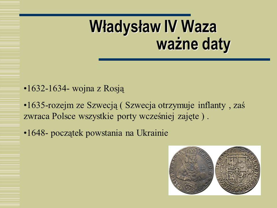 Władysław IV Waza ważne daty 1632-1634- wojna z Rosją 1635-rozejm ze Szwecją ( Szwecja otrzymuje inflanty, zaś zwraca Polsce wszystkie porty wcześniej