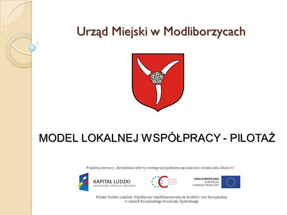 Urząd Miejski w Modliborzycach MODEL LOKALNEJ WSPÓŁPRACY - PILOTAŻ Projekt systemowy Kompleksowe formy reintegracji społeczno-zawodowej w środowisku lokalnym Pilotaż Modelu Lokalnej Współpracy współfinansowany ze środków Unii Europejskiej w ramach Europejskiego Funduszu Społecznego