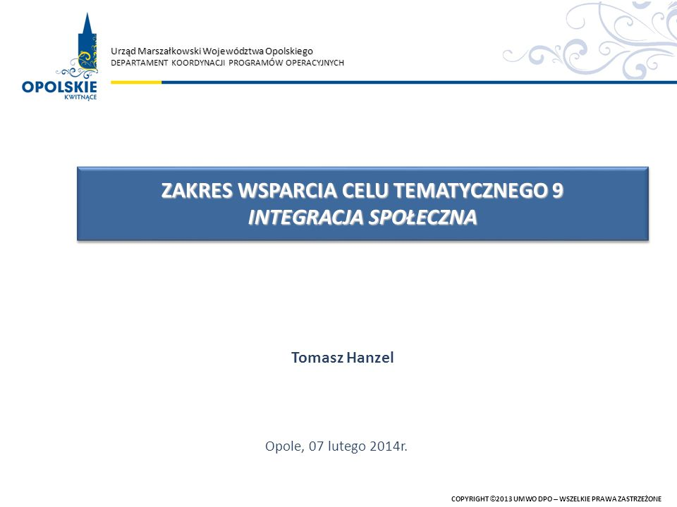 Uwarunkowania dla RPO WO 2014-2020 COPYRIGHT ©2013 UMWO DPO – WSZELKIE PRAWA ZASTRZEŻONE UNIJNE I KRAJOWE DOKUMENTY STRATEGICZNE UNIJNE I KRAJOWE ROZWIĄZANIA LEGISLACYJNE UMOWA PARTNERSTWA RPO WO 2014-2020 PODZIAŁ INTERWENCJI POMIĘDZY POZIOM KRAJOWY I REGIONALNY PODZIAŁ INTERWENCJI POMIĘDZY POZIOM KRAJOWY I REGIONALNY DOŚWIADCZENIA Z WDRAŻANIA INTERWENCJI UNIJNYCH NA LATA 2004-2006, 2007-2013 DOŚWIADCZENIA Z WDRAŻANIA INTERWENCJI UNIJNYCH NA LATA 2004-2006, 2007-2013 REGIONALNE DOKUMENTY STRATEGICZNE
