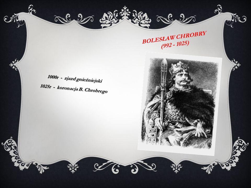 BOLESŁAW CHROBRY (992 - 1025) 1000r - zjazd gnieźniejski 1025r - koronacja B. Chrobrego
