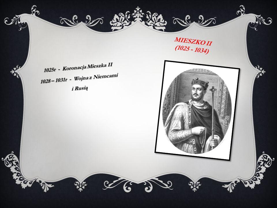 MIESZKO II (1025 - 1034) 1025r - Koronacja Mieszka II 1028 – 1031r - Wojna z Niemcami i Rusią